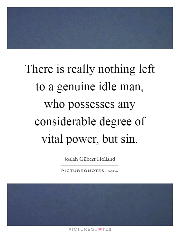 There is really nothing left to a genuine idle man, who possesses any considerable degree of vital power, but sin Picture Quote #1