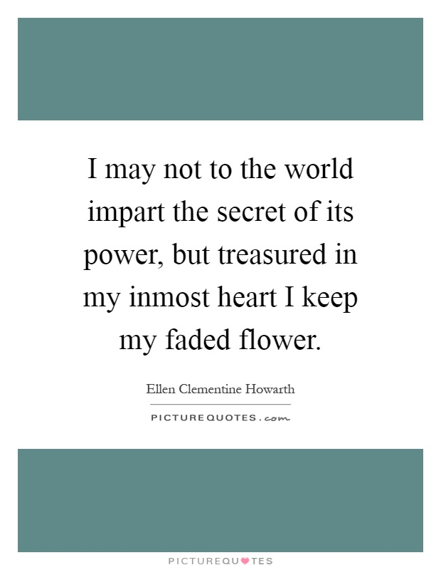 I may not to the world impart the secret of its power, but treasured in my inmost heart I keep my faded flower Picture Quote #1