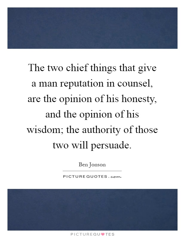 The two chief things that give a man reputation in counsel, are the opinion of his honesty, and the opinion of his wisdom; the authority of those two will persuade Picture Quote #1