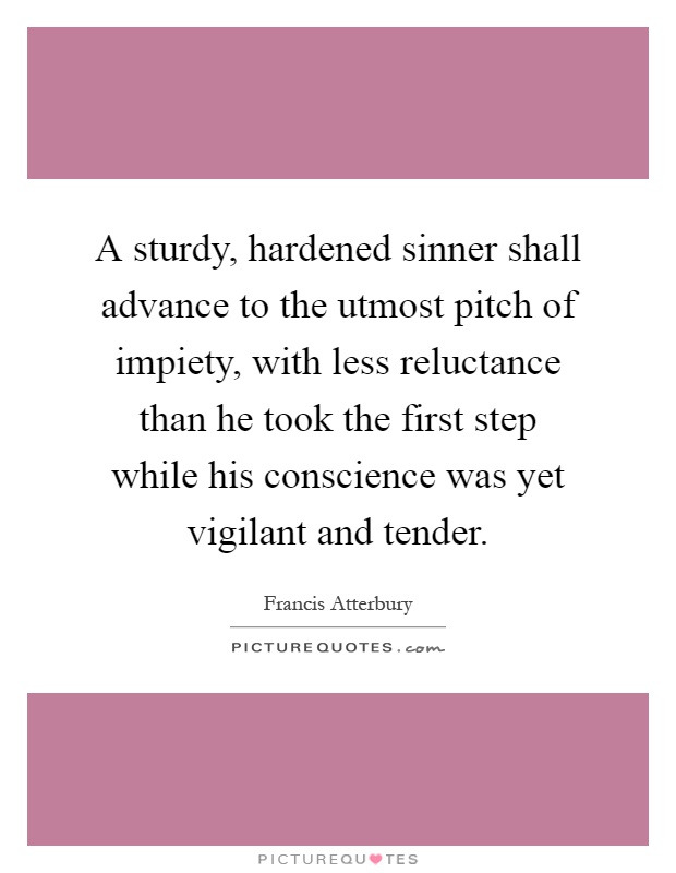 A sturdy, hardened sinner shall advance to the utmost pitch of impiety, with less reluctance than he took the first step while his conscience was yet vigilant and tender Picture Quote #1