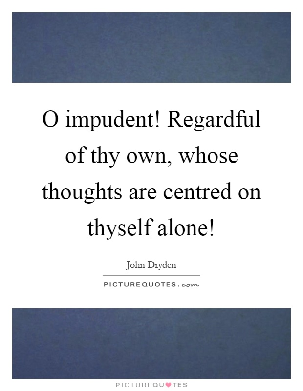 O impudent! Regardful of thy own, whose thoughts are centred on thyself alone! Picture Quote #1