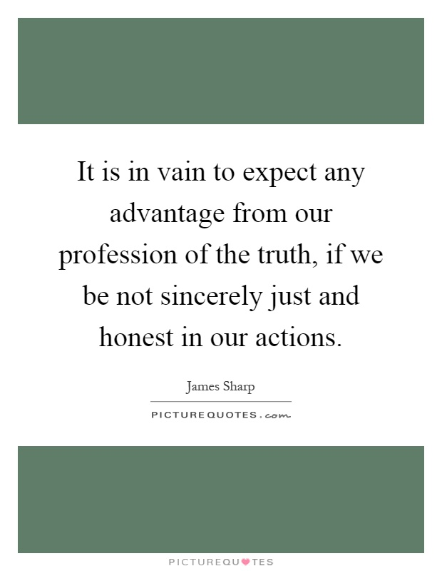 It is in vain to expect any advantage from our profession of the truth, if we be not sincerely just and honest in our actions Picture Quote #1