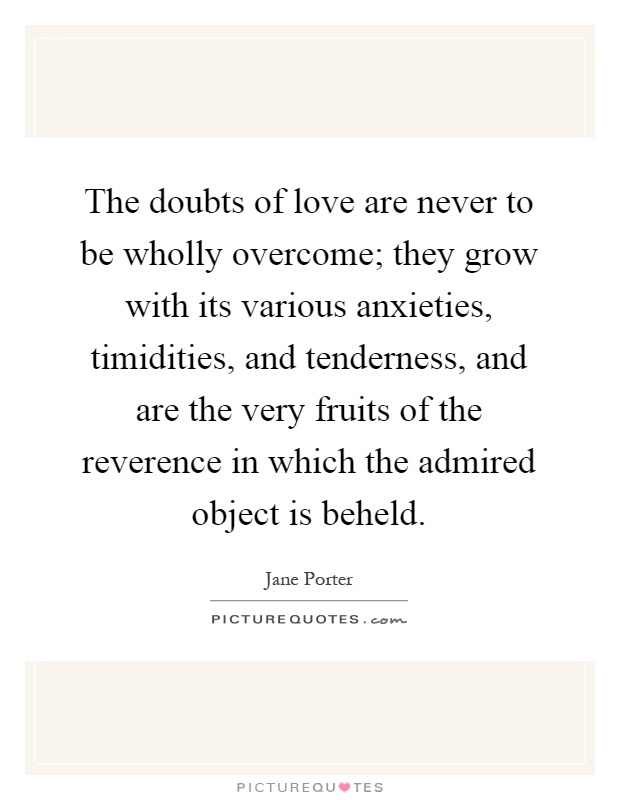 The doubts of love are never to be wholly overcome; they grow with its various anxieties, timidities, and tenderness, and are the very fruits of the reverence in which the admired object is beheld Picture Quote #1