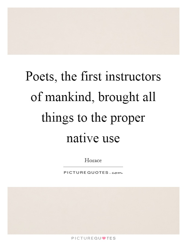 Poets, the first instructors of mankind, brought all things to the proper native use Picture Quote #1