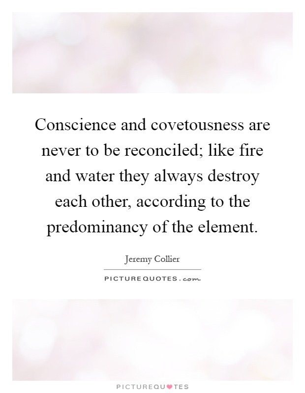 Conscience and covetousness are never to be reconciled; like fire and water they always destroy each other, according to the predominancy of the element Picture Quote #1