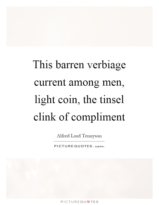 This barren verbiage current among men, light coin, the tinsel clink of compliment Picture Quote #1