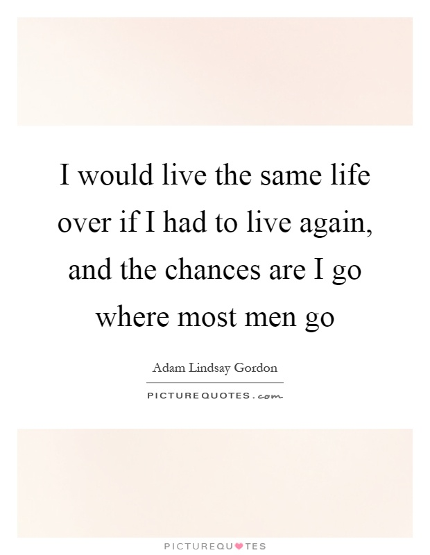 I would live the same life over if I had to live again, and the chances are I go where most men go Picture Quote #1
