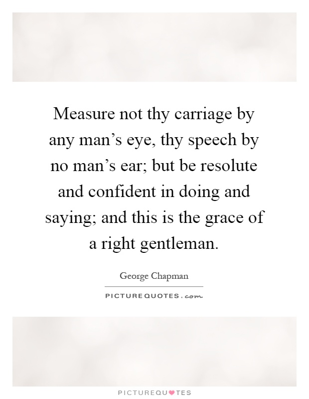 Measure not thy carriage by any man's eye, thy speech by no man's ear; but be resolute and confident in doing and saying; and this is the grace of a right gentleman Picture Quote #1
