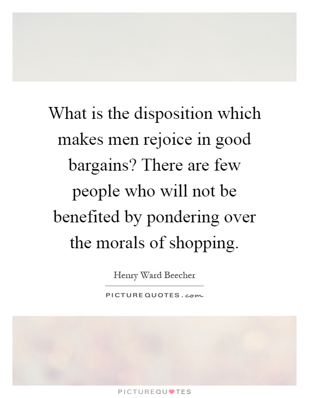 What is the disposition which makes men rejoice in good bargains? There are few people who will not be benefited by pondering over the morals of shopping Picture Quote #1