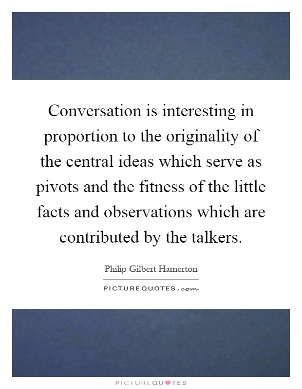 Conversation is interesting in proportion to the originality of the central ideas which serve as pivots and the fitness of the little facts and observations which are contributed by the talkers Picture Quote #1