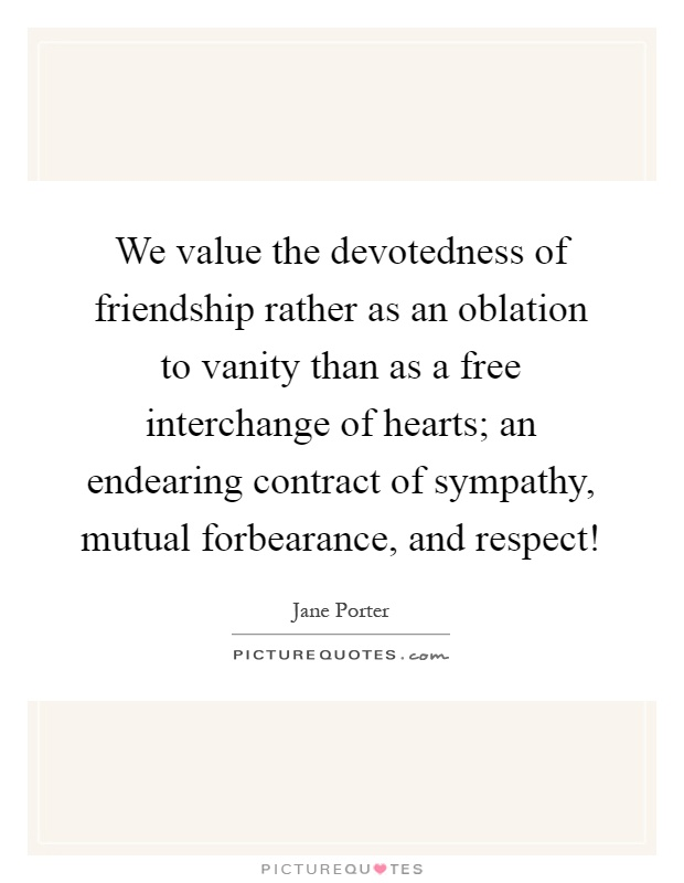 We value the devotedness of friendship rather as an oblation to vanity than as a free interchange of hearts; an endearing contract of sympathy, mutual forbearance, and respect! Picture Quote #1