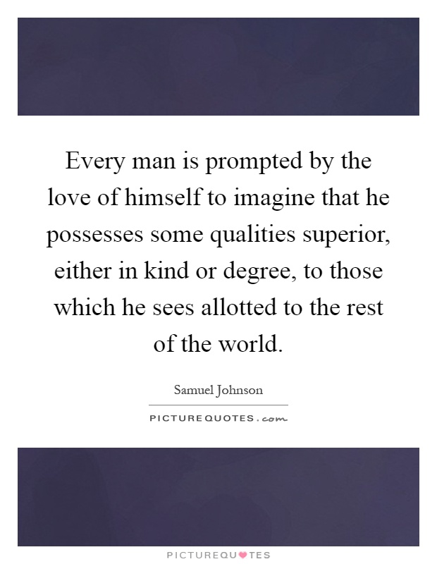 Every man is prompted by the love of himself to imagine that he possesses some qualities superior, either in kind or degree, to those which he sees allotted to the rest of the world Picture Quote #1
