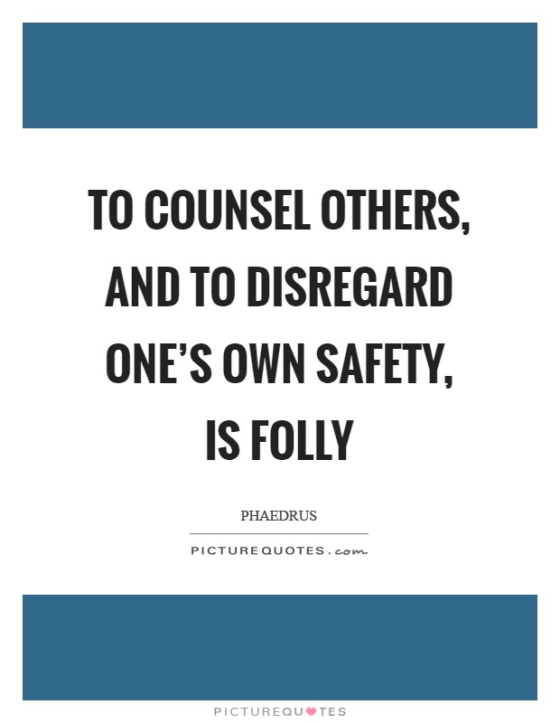To counsel others, and to disregard one's own safety, is folly Picture Quote #1