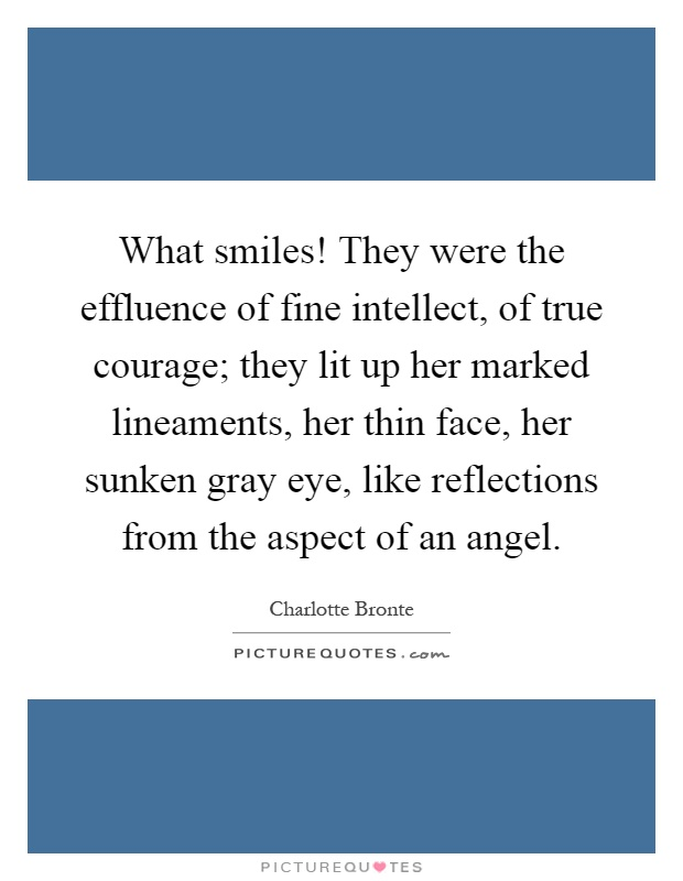 What smiles! They were the effluence of fine intellect, of true courage; they lit up her marked lineaments, her thin face, her sunken gray eye, like reflections from the aspect of an angel Picture Quote #1