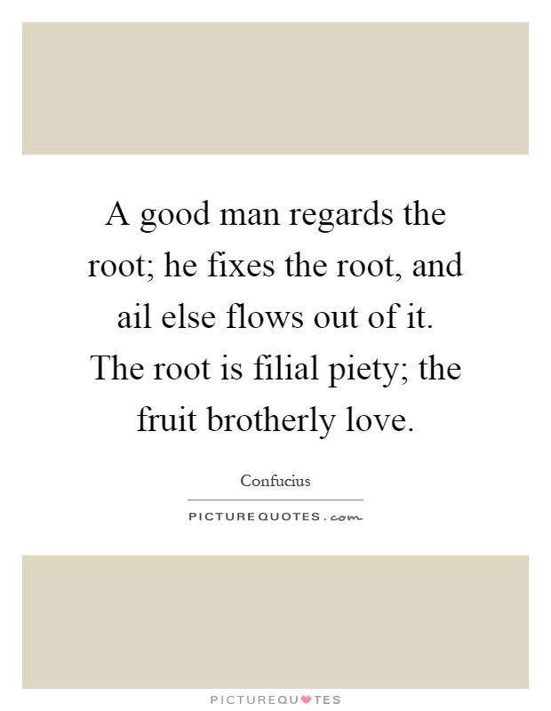 A good man regards the root; he fixes the root, and ail else flows out of it. The root is filial piety; the fruit brotherly love Picture Quote #1