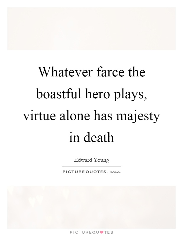 Whatever farce the boastful hero plays virtue alone has for Farcical quotes