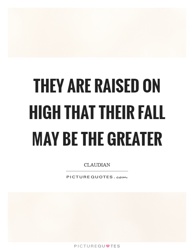 They are raised on high that their fall may be the greater Picture Quote #1