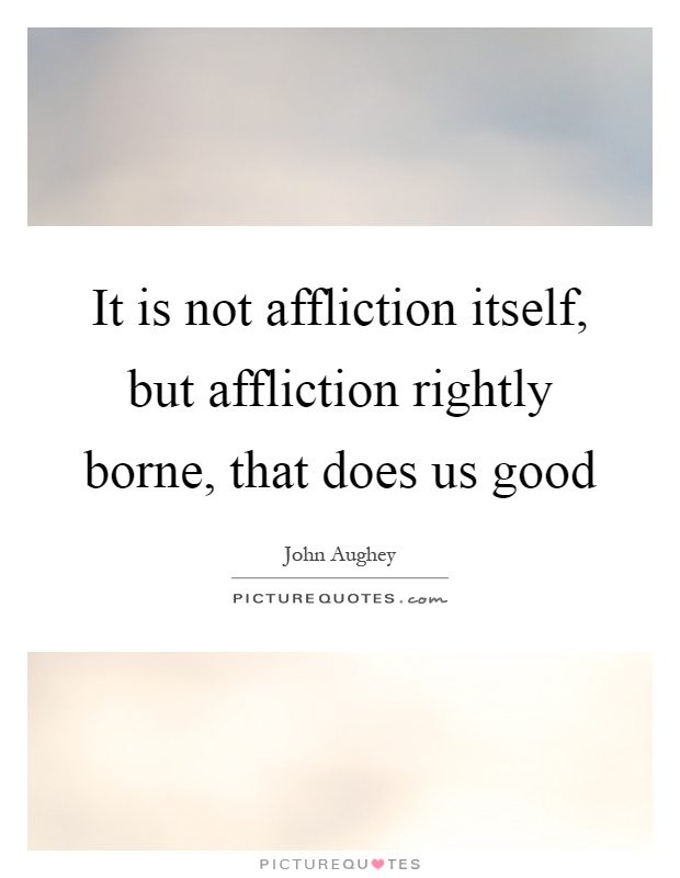 It is not affliction itself, but affliction rightly borne, that does us good Picture Quote #1