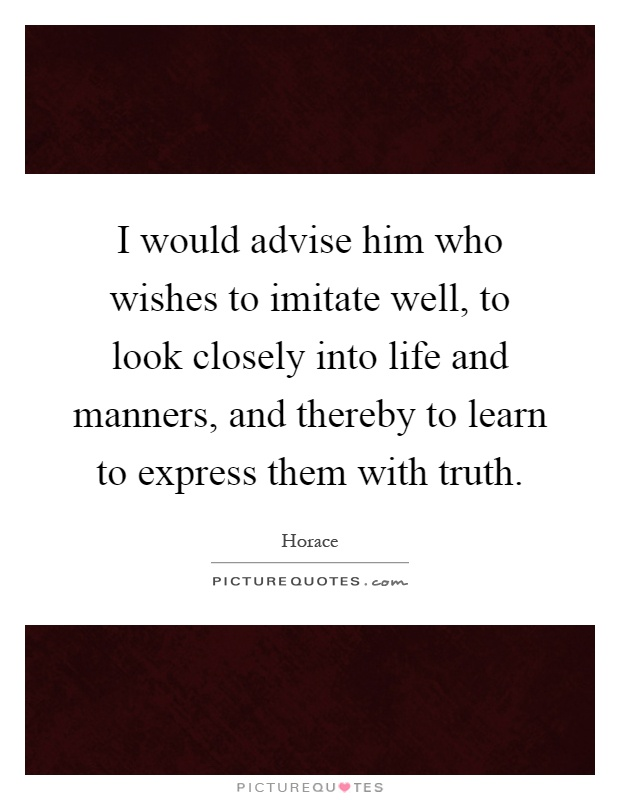 I would advise him who wishes to imitate well, to look closely into life and manners, and thereby to learn to express them with truth Picture Quote #1