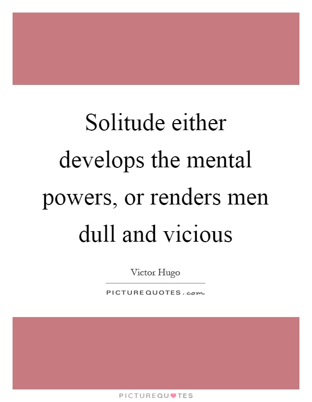 Solitude either develops the mental powers, or renders men dull and vicious Picture Quote #1