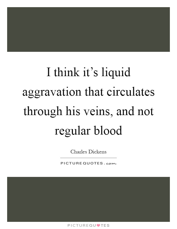 I think it's liquid aggravation that circulates through his veins, and not regular blood Picture Quote #1