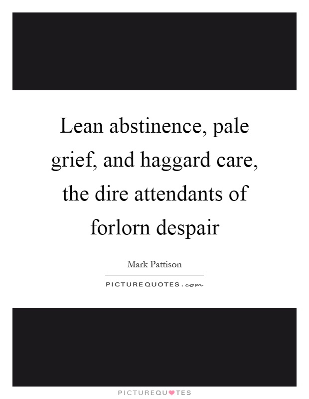 Lean abstinence, pale grief, and haggard care, the dire attendants of forlorn despair Picture Quote #1