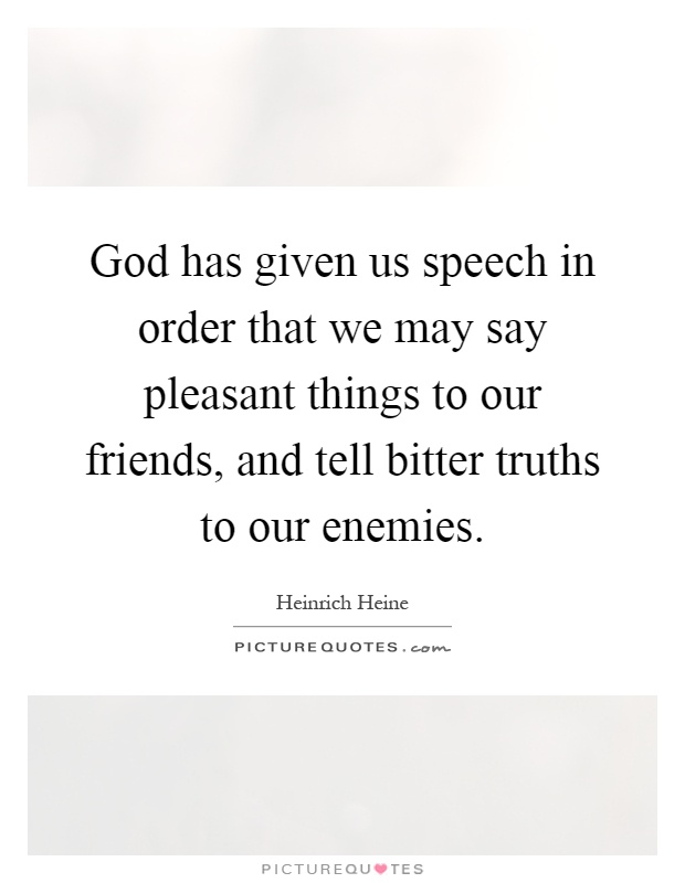 God has given us speech in order that we may say pleasant things to our friends, and tell bitter truths to our enemies Picture Quote #1