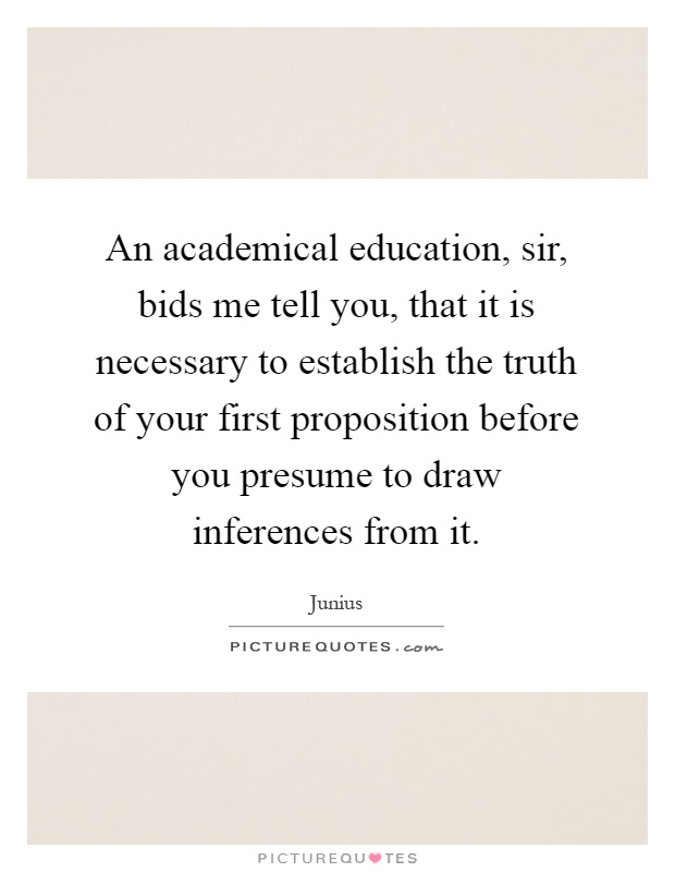 An academical education, sir, bids me tell you, that it is necessary to establish the truth of your first proposition before you presume to draw inferences from it Picture Quote #1