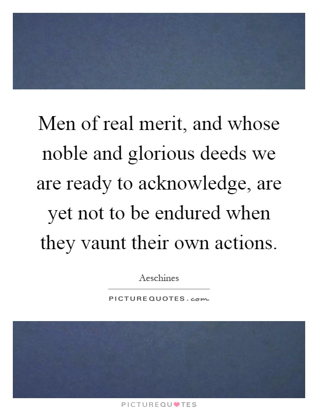 Men of real merit, and whose noble and glorious deeds we are ready to acknowledge, are yet not to be endured when they vaunt their own actions Picture Quote #1