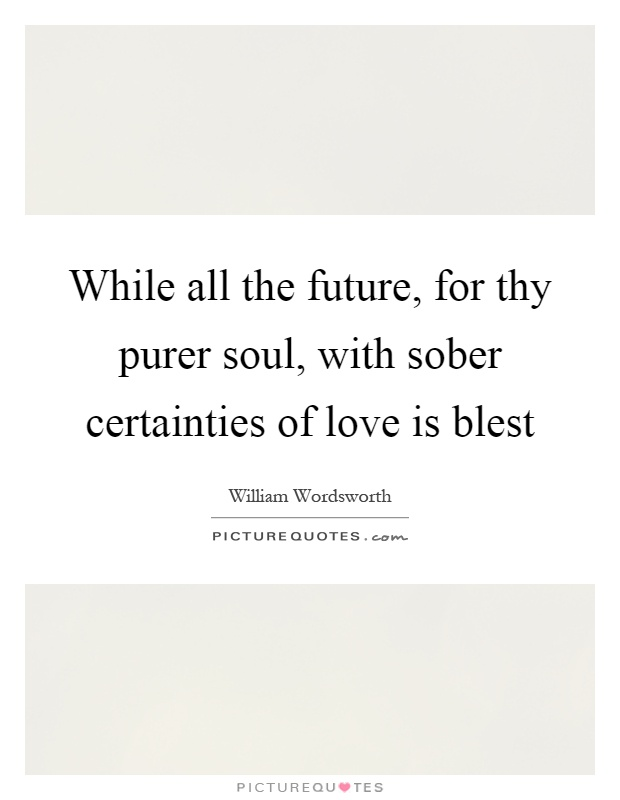 While all the future, for thy purer soul, with sober certainties of love is blest Picture Quote #1