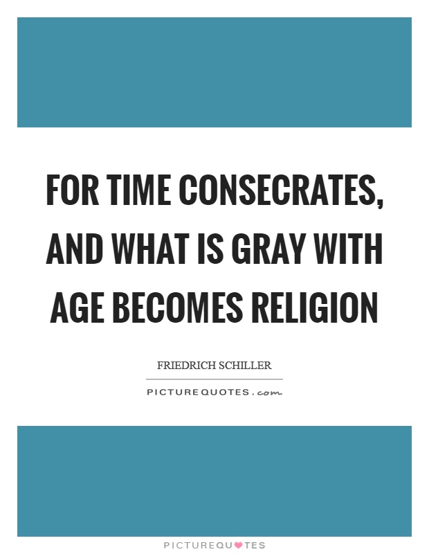 For time consecrates, and what is gray with age becomes religion Picture Quote #1