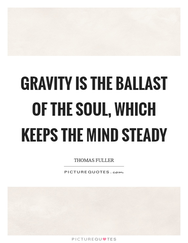Gravity is the ballast of the soul, which keeps the mind steady Picture Quote #1