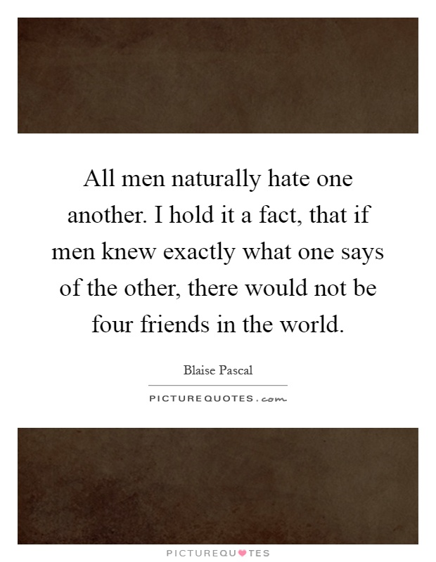 All men naturally hate one another. I hold it a fact, that if men knew exactly what one says of the other, there would not be four friends in the world Picture Quote #1