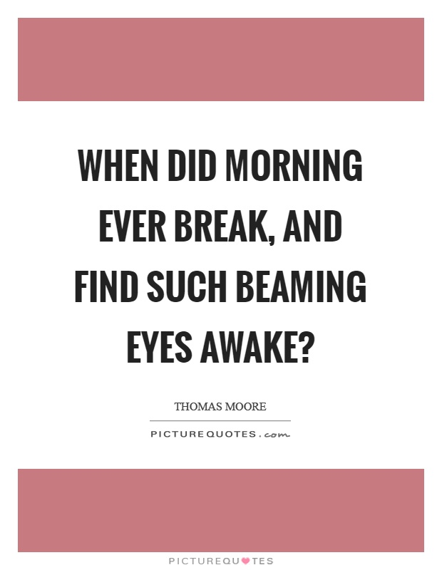 When did morning ever break, and find such beaming eyes awake? Picture Quote #1