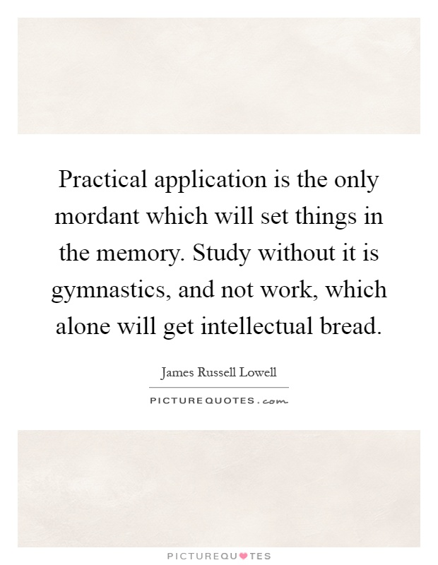 Practical application is the only mordant which will set things in the memory. Study without it is gymnastics, and not work, which alone will get intellectual bread Picture Quote #1