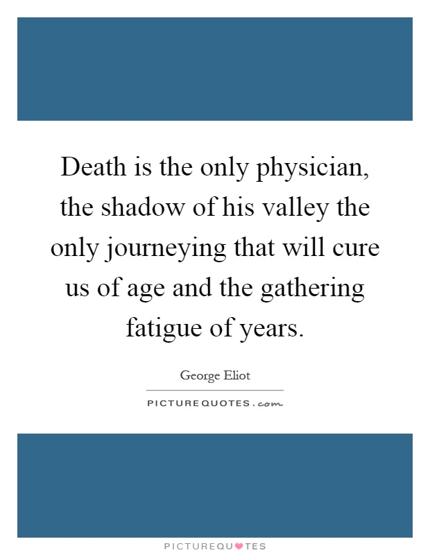 Death is the only physician, the shadow of his valley the only journeying that will cure us of age and the gathering fatigue of years Picture Quote #1