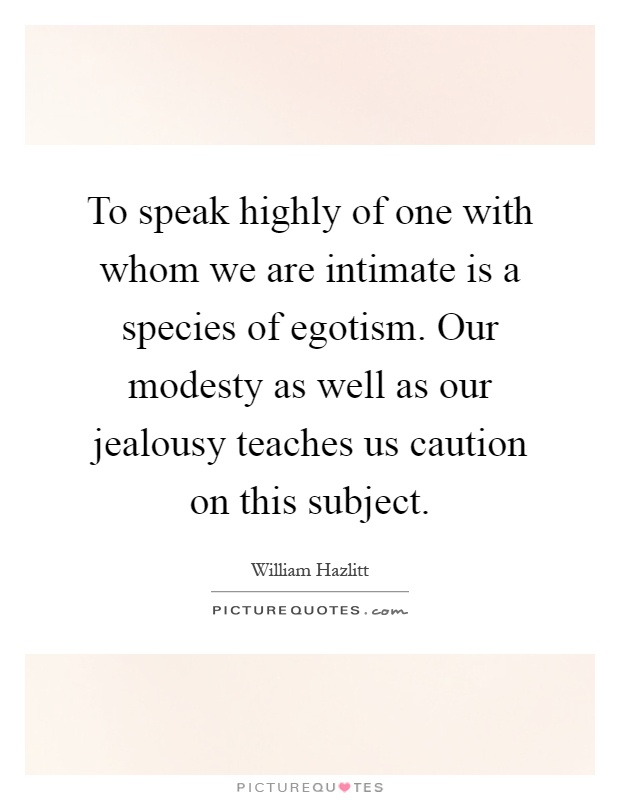 To speak highly of one with whom we are intimate is a species of egotism. Our modesty as well as our jealousy teaches us caution on this subject Picture Quote #1