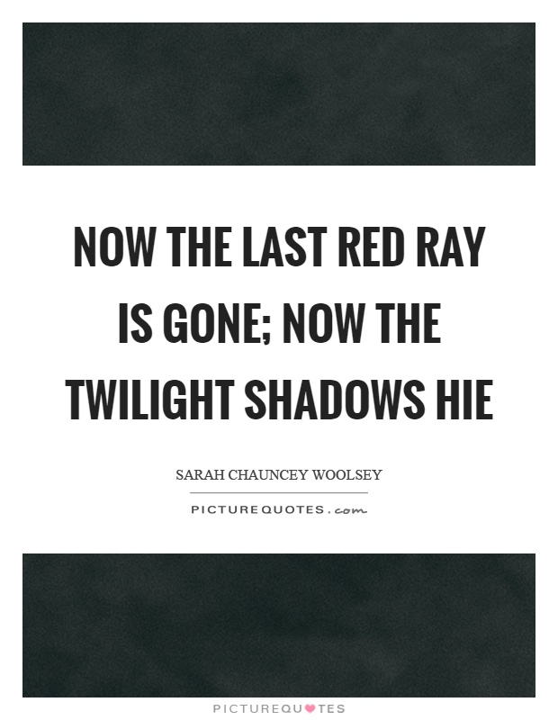 Now the last red ray is gone; now the twilight shadows hie Picture Quote #1