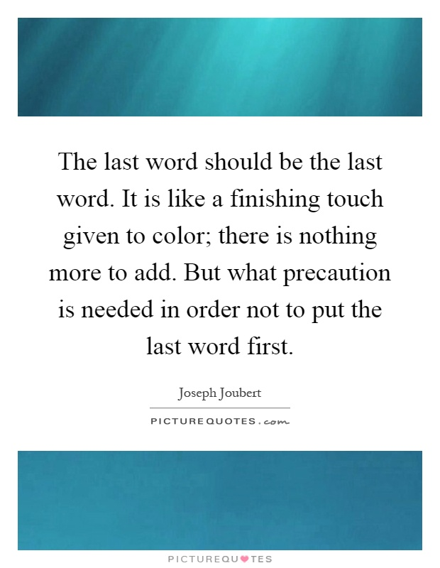 The last word should be the last word. It is like a finishing touch given to color; there is nothing more to add. But what precaution is needed in order not to put the last word first Picture Quote #1