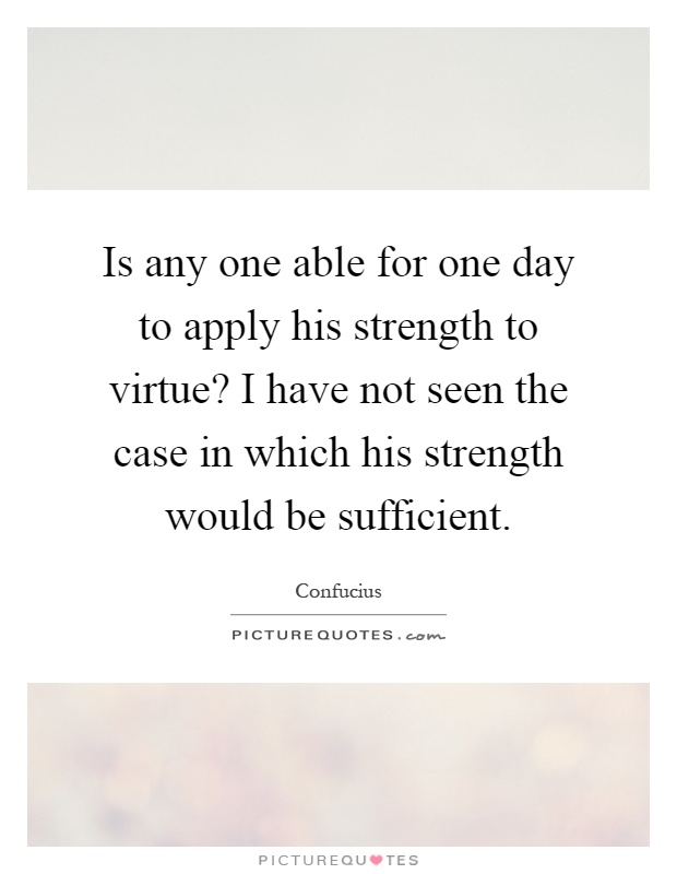 Is any one able for one day to apply his strength to virtue? I have not seen the case in which his strength would be sufficient Picture Quote #1