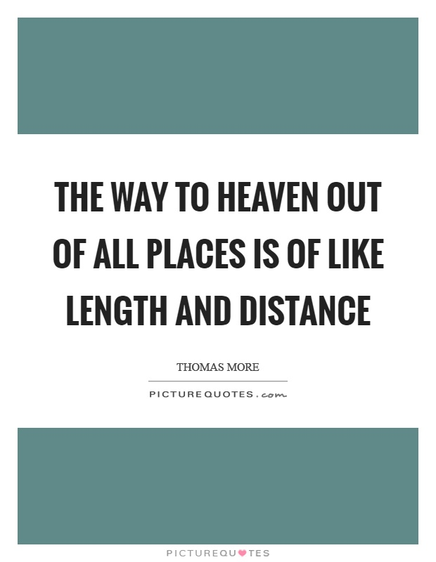 The way to heaven out of all places is of like length and distance Picture Quote #1