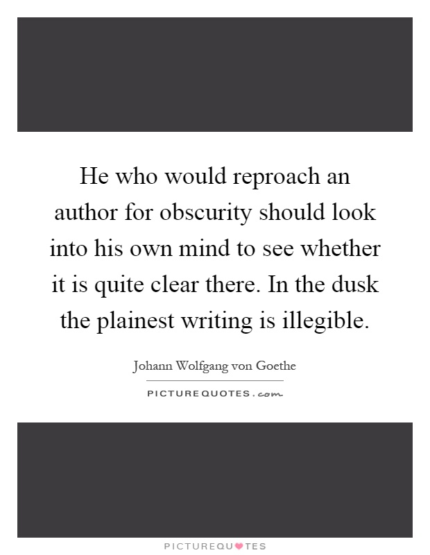 He who would reproach an author for obscurity should look into his own mind to see whether it is quite clear there. In the dusk the plainest writing is illegible Picture Quote #1