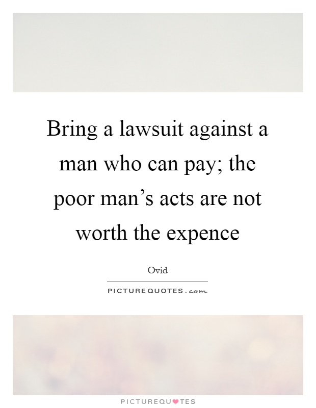 Bring a lawsuit against a man who can pay; the poor man's acts are not worth the expence Picture Quote #1
