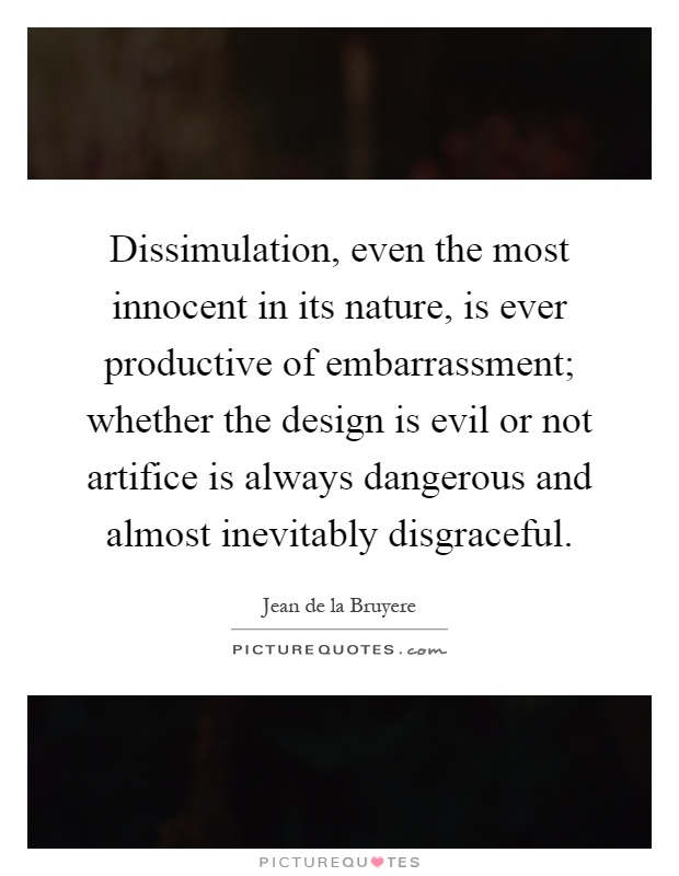 Dissimulation, even the most innocent in its nature, is ever productive of embarrassment; whether the design is evil or not artifice is always dangerous and almost inevitably disgraceful Picture Quote #1