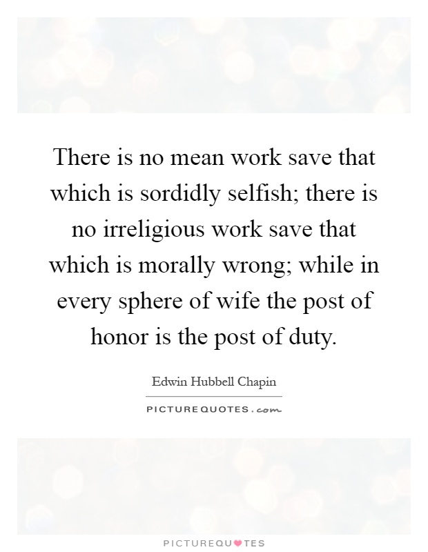 There is no mean work save that which is sordidly selfish; there is no irreligious work save that which is morally wrong; while in every sphere of wife the post of honor is the post of duty Picture Quote #1