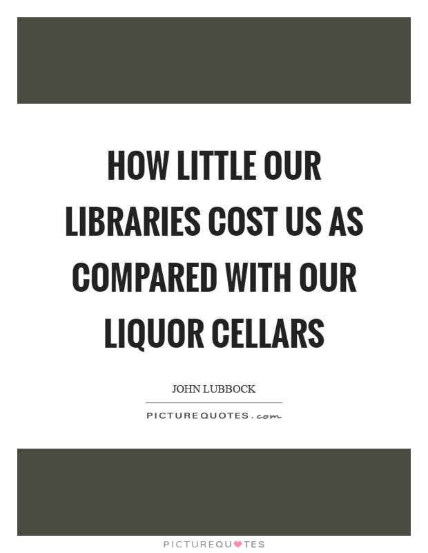 How little our libraries cost us as compared with our liquor cellars Picture Quote #1