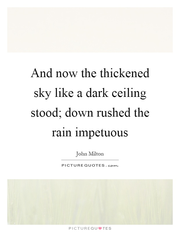 And now the thickened sky like a dark ceiling stood; down rushed the rain impetuous Picture Quote #1