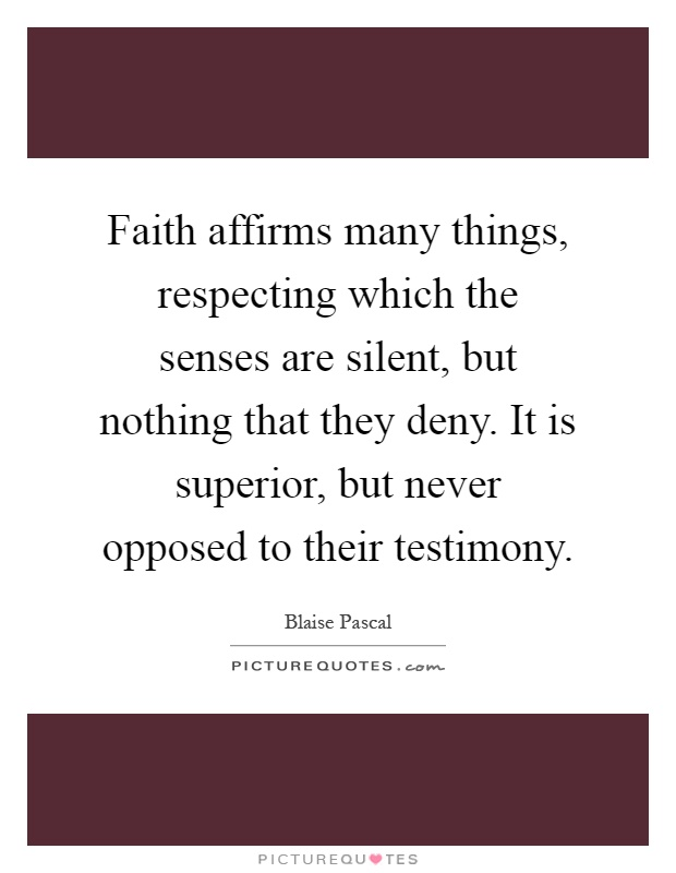 Faith affirms many things, respecting which the senses are silent, but nothing that they deny. It is superior, but never opposed to their testimony Picture Quote #1
