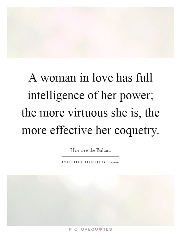 A woman in love has full intelligence of her power; the more virtuous she is, the more effective her coquetry Picture Quote #1