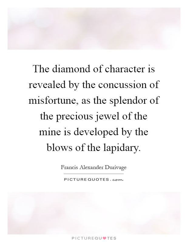 The diamond of character is revealed by the concussion of misfortune, as the splendor of the precious jewel of the mine is developed by the blows of the lapidary Picture Quote #1